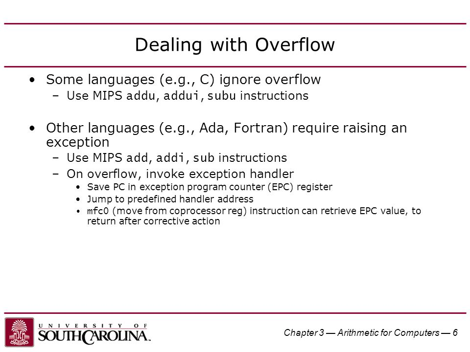 Chapter 3 — Arithmetic for Computers — 6 Dealing with Overflow Some languages (e.g., C) ignore overflow –Use MIPS addu, addui, subu instructions Other languages (e.g., Ada, Fortran) require raising an exception –Use MIPS add, addi, sub instructions –On overflow, invoke exception handler Save PC in exception program counter (EPC) register Jump to predefined handler address mfc0 (move from coprocessor reg) instruction can retrieve EPC value, to return after corrective action