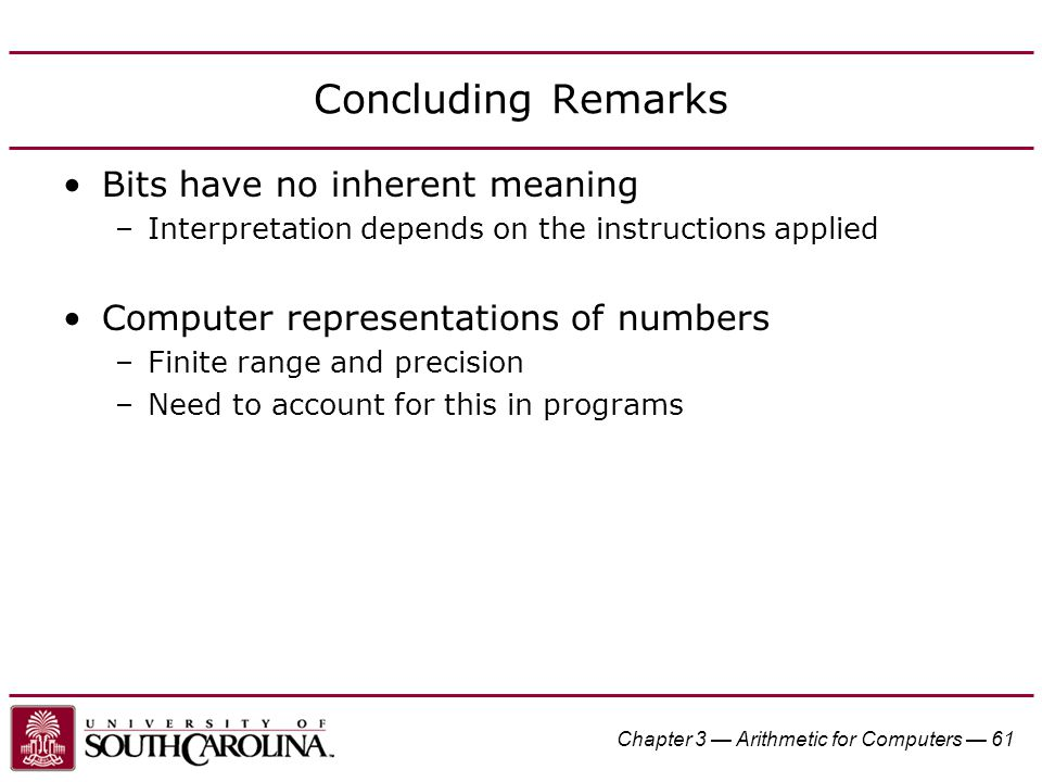 Chapter 3 — Arithmetic for Computers — 61 Concluding Remarks Bits have no inherent meaning –Interpretation depends on the instructions applied Computer representations of numbers –Finite range and precision –Need to account for this in programs