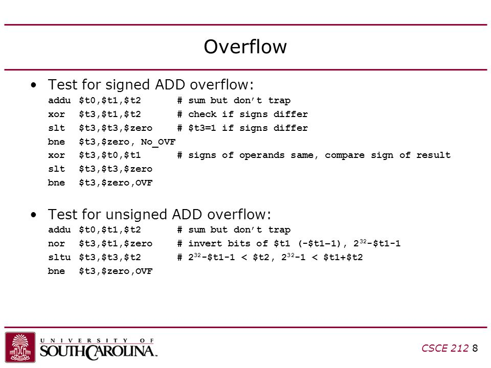 CSCE 212 8 Overflow Test for signed ADD overflow: addu$t0,$t1,$t2# sum but don't trap xor$t3,$t1,$t2# check if signs differ slt$t3,$t3,$zero# $t3=1 if signs differ bne$t3,$zero, No_OVF xor$t3,$t0,$t1# signs of operands same, compare sign of result slt$t3,$t3,$zero bne$t3,$zero,OVF Test for unsigned ADD overflow: addu$t0,$t1,$t2# sum but don't trap nor$t3,$t1,$zero# invert bits of $t1 (-$t1–1), 2 32 -$t1-1 sltu$t3,$t3,$t2# 2 32 -$t1-1 < $t2, 2 32 -1 < $t1+$t2 bne$t3,$zero,OVF