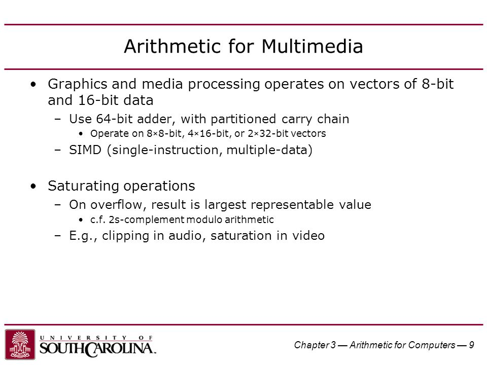 Chapter 3 — Arithmetic for Computers — 9 Arithmetic for Multimedia Graphics and media processing operates on vectors of 8-bit and 16-bit data –Use 64-bit adder, with partitioned carry chain Operate on 8×8-bit, 4×16-bit, or 2×32-bit vectors –SIMD (single-instruction, multiple-data) Saturating operations –On overflow, result is largest representable value c.f.