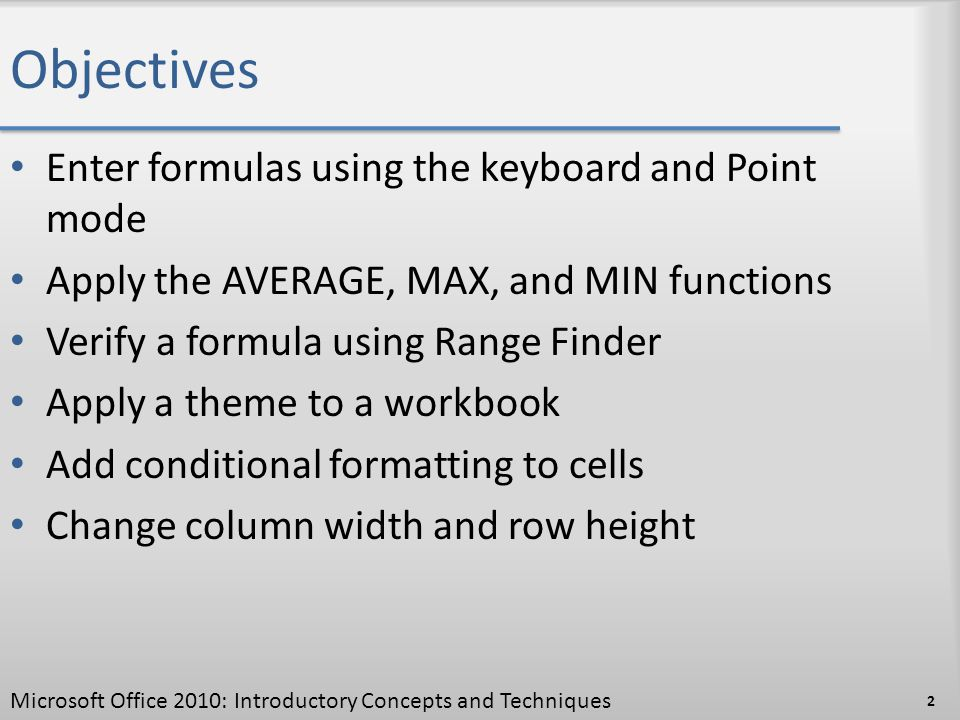 Objectives Enter formulas using the keyboard and Point mode Apply the AVERAGE, MAX, and MIN functions Verify a formula using Range Finder Apply a them