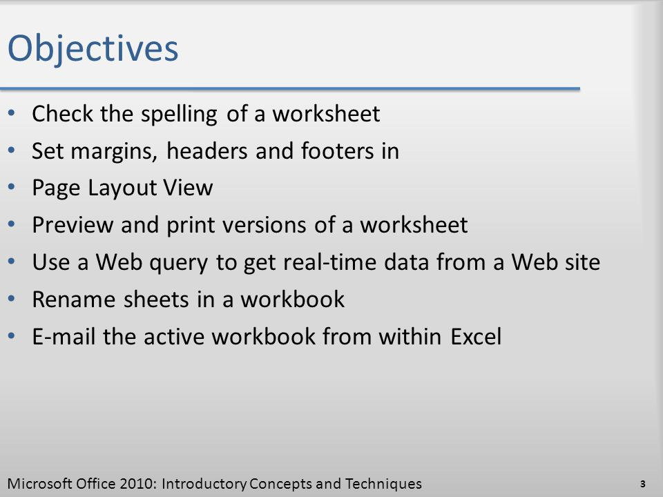 Objectives Check the spelling of a worksheet Set margins, headers and footers in Page Layout View Preview and print versions of a worksheet Use a Web