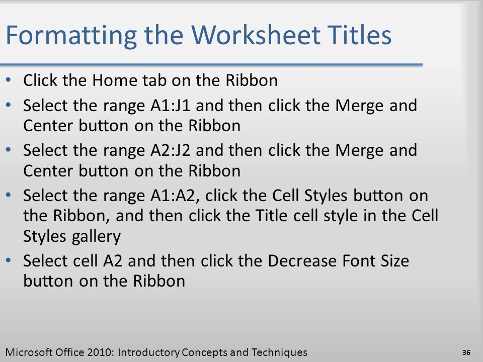 Formatting the Worksheet Titles Click the Home tab on the Ribbon Select the range A1:J1 and then click the Merge and Center button on the Ribbon Selec