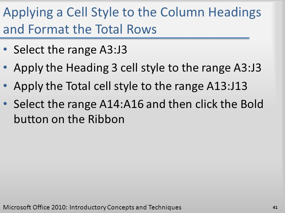 Applying a Cell Style to the Column Headings and Format the Total Rows Select the range A3:J3 Apply the Heading 3 cell style to the range A3:J3 Apply