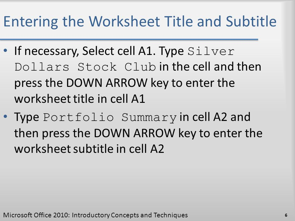 Entering the Worksheet Title and Subtitle If necessary, Select cell A1. Type Silver Dollars Stock Club in the cell and then press the DOWN ARROW key t