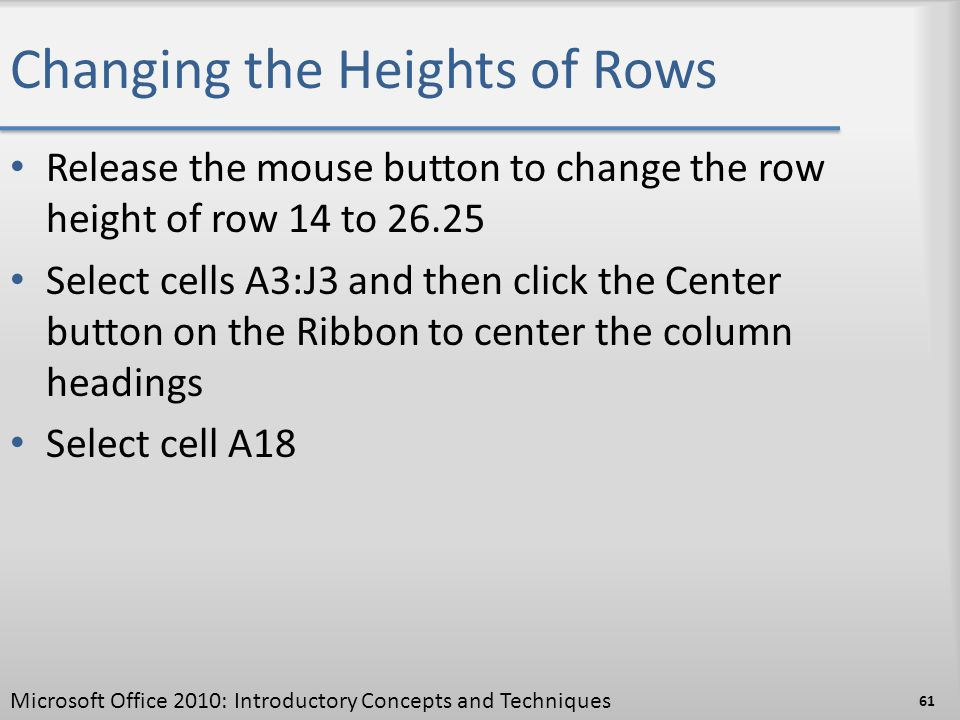 Changing the Heights of Rows Release the mouse button to change the row height of row 14 to 26.25 Select cells A3:J3 and then click the Center button