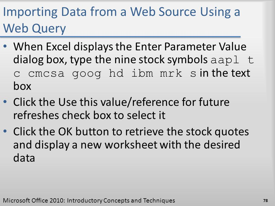 Importing Data from a Web Source Using a Web Query When Excel displays the Enter Parameter Value dialog box, type the nine stock symbols aapl t c cmcs