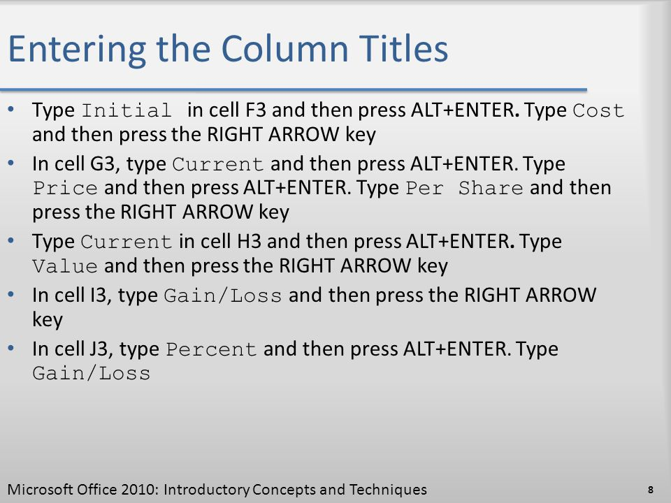 Entering the Column Titles Type Initial in cell F3 and then press ALT+ENTER. Type Cost and then press the RIGHT ARROW key In cell G3, type Current and