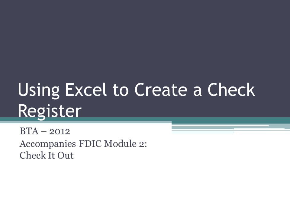 Using Excel to Create a Check Register BTA – 2012 Accompanies FDIC Module 2: Check It Out