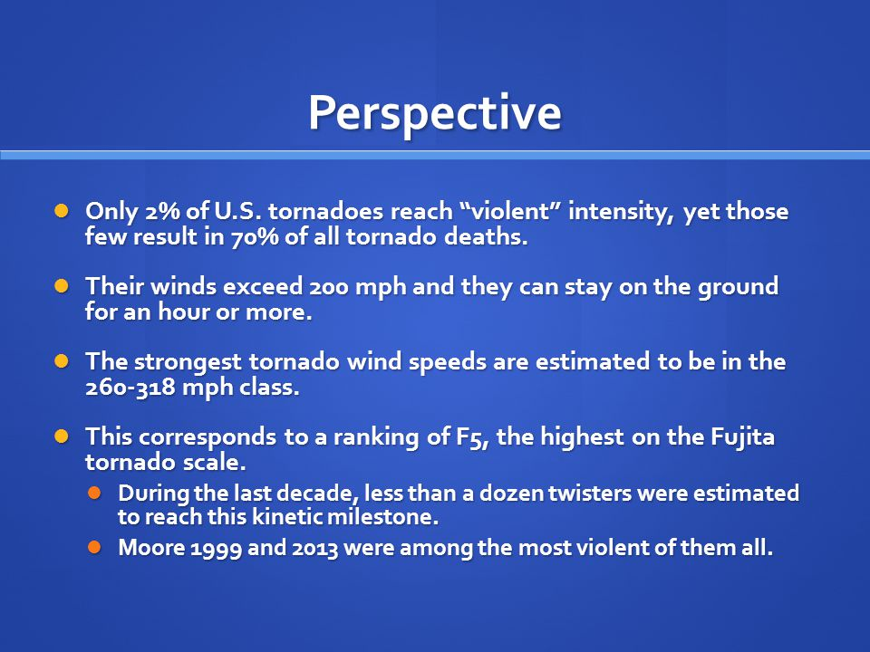 "Perspective Only 2% of U.S. tornadoes reach ""violent"" intensity, yet those few result in 70% of all tornado deaths. Only 2% of U.S. tornadoes reach ""v"