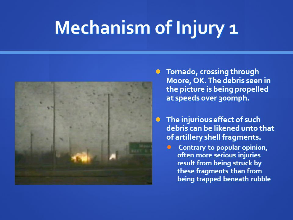 Mechanism of Injury 1 Tornado, crossing through Moore, OK. The debris seen in the picture is being propelled at speeds over 300mph. Tornado, crossing