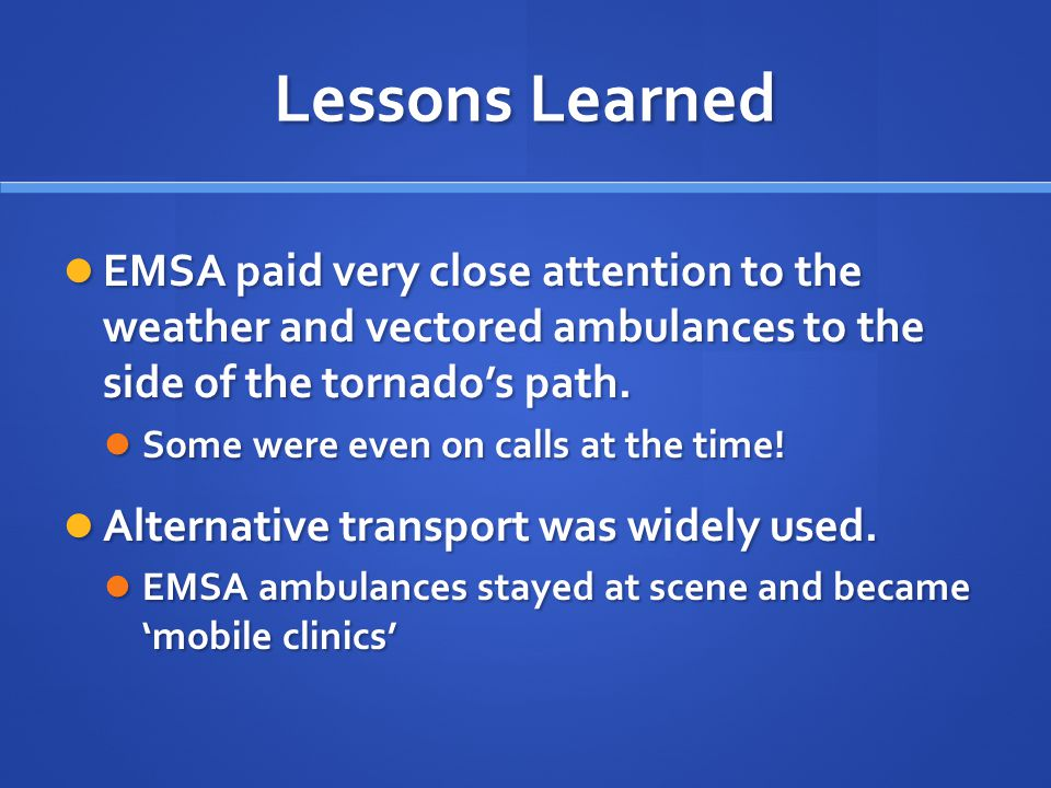 Lessons Learned EMSA paid very close attention to the weather and vectored ambulances to the side of the tornado's path. EMSA paid very close attentio