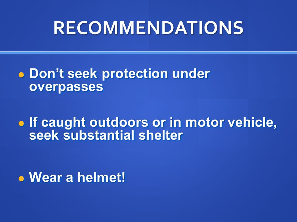 RECOMMENDATIONS Don't seek protection under overpasses Don't seek protection under overpasses If caught outdoors or in motor vehicle, seek substantial