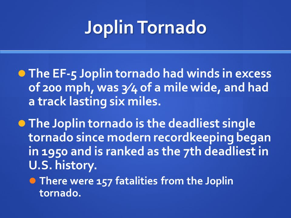 Joplin Tornado The EF-5 Joplin tornado had winds in excess of 200 mph, was 3⁄4 of a mile wide, and had a track lasting six miles. The Joplin tornado i