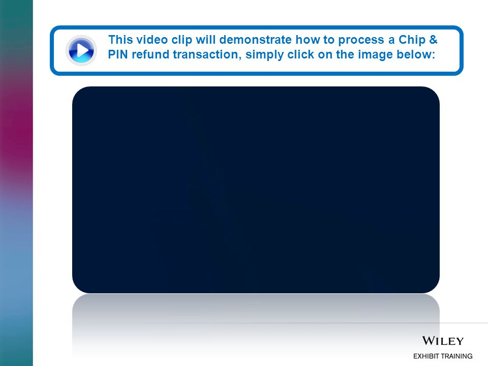 This video clip will demonstrate how to process a Chip & PIN refund transaction, simply click on the image below:
