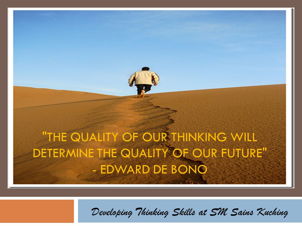 THE QUALITY OF OUR THINKING WILL DETERMINE THE QUALITY OF OUR FUTURE - EDWARD DE BONO Developing Thinking Skills at SM Sains Kuching