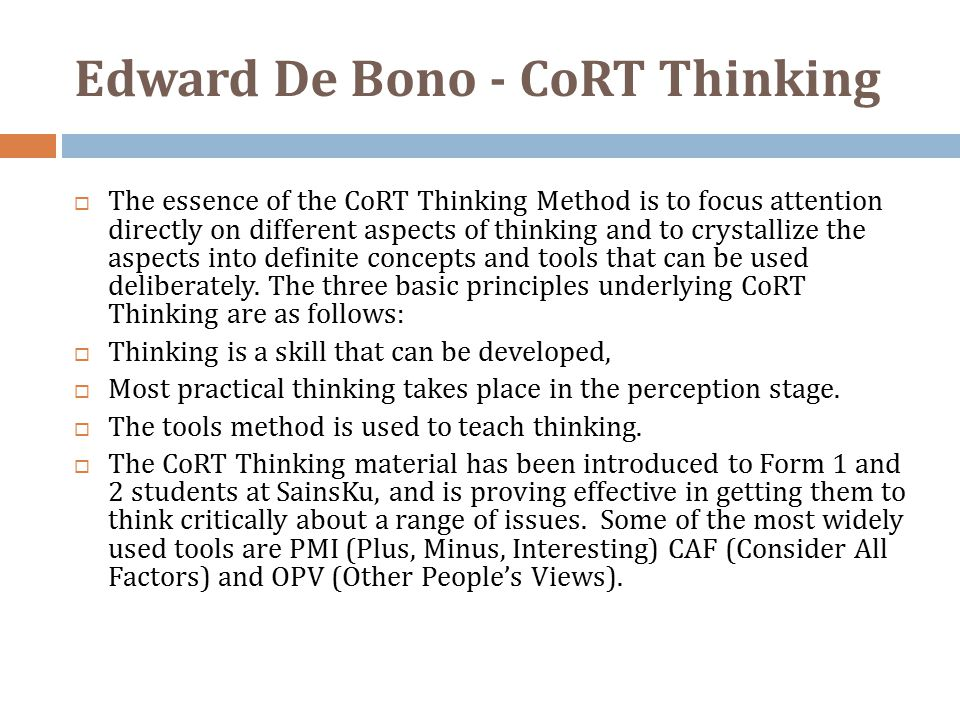 Edward De Bono - CoRT Thinking  The essence of the CoRT Thinking Method is to focus attention directly on different aspects of thinking and to crystallize the aspects into definite concepts and tools that can be used deliberately.