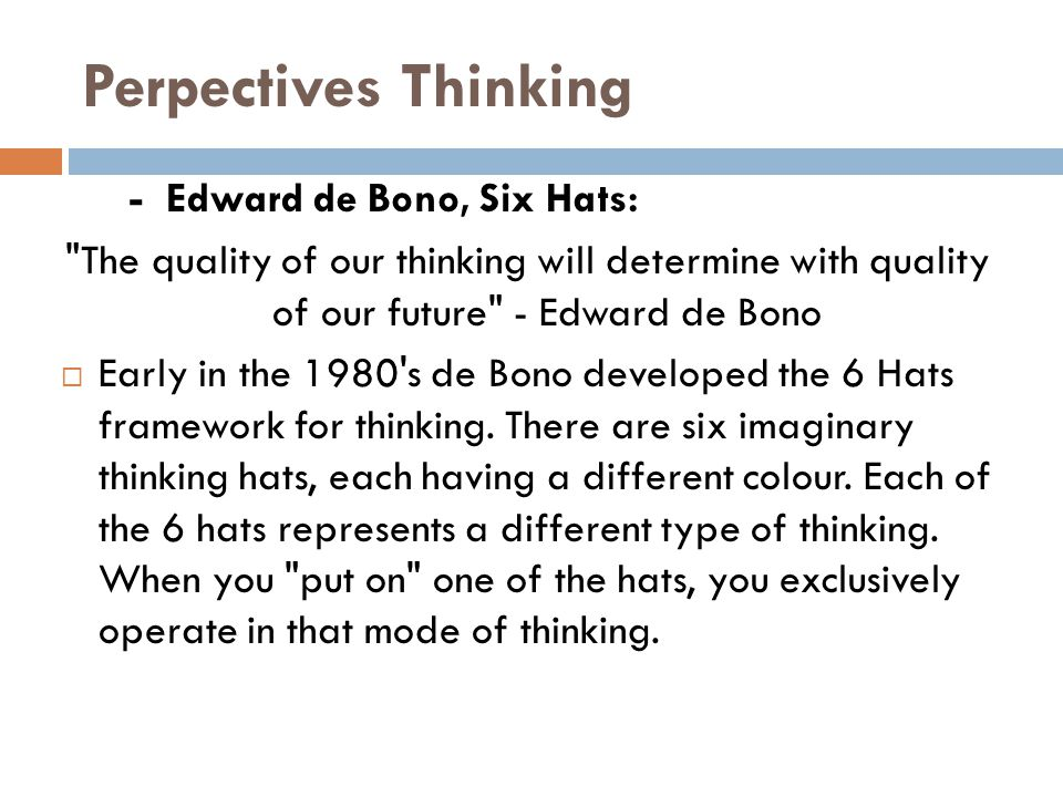 Perpectives Thinking - Edward de Bono, Six Hats: The quality of our thinking will determine with quality of our future - Edward de Bono  Early in the 1980 s de Bono developed the 6 Hats framework for thinking.