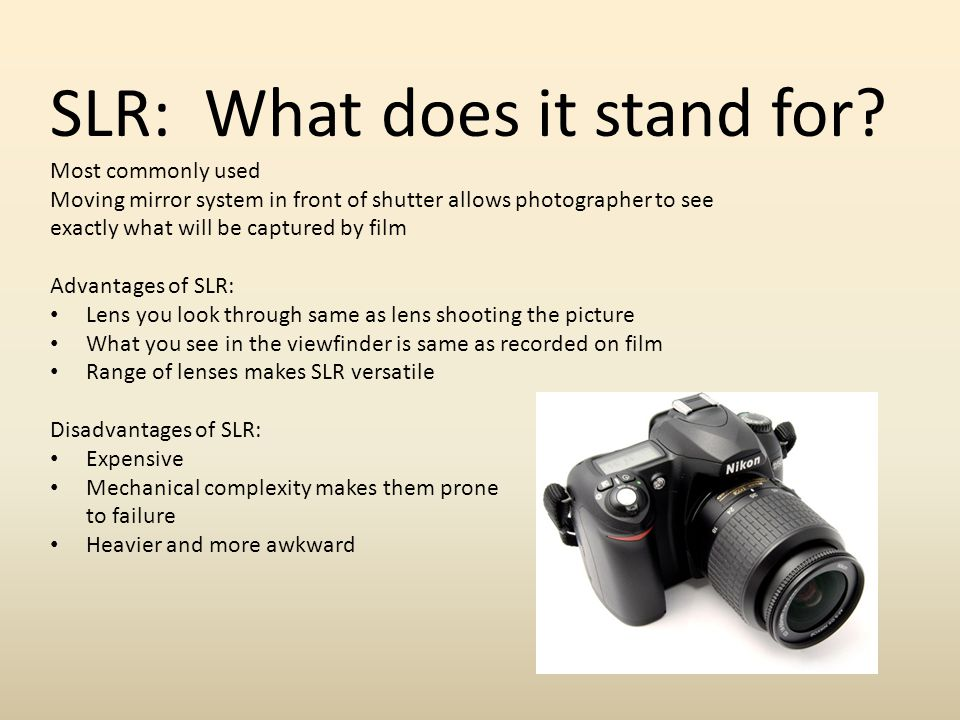 SLR: What does it stand for? Most commonly used Moving mirror system in front of shutter allows photographer to see exactly what will be captured by f