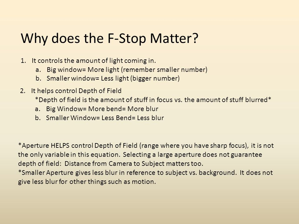 Why does the F-Stop Matter? 1.It controls the amount of light coming in. a.Big window= More light (remember smaller number) b.Smaller window= Less lig