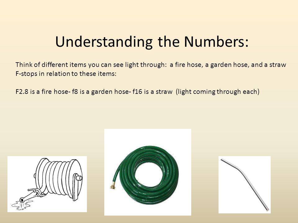 Understanding the Numbers: Think of different items you can see light through: a fire hose, a garden hose, and a straw F-stops in relation to these it