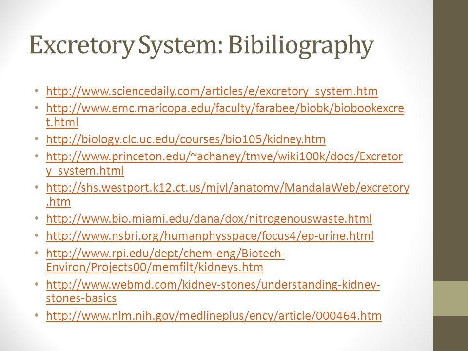 Excretory System: Bibiliography http://www.sciencedaily.com/articles/e/excretory_system.htm http://www.emc.maricopa.edu/faculty/farabee/biobk/biobooke