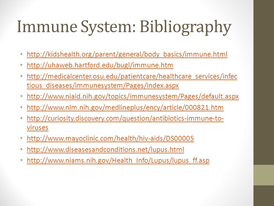 Immune System: Bibliography http://kidshealth.org/parent/general/body_basics/immune.html http://uhaweb.hartford.edu/bugl/immune.htm http://medicalcenter.osu.edu/patientcare/healthcare_services/infec tious_diseases/immunesystem/Pages/index.aspx http://medicalcenter.osu.edu/patientcare/healthcare_services/infec tious_diseases/immunesystem/Pages/index.aspx http://www.niaid.nih.gov/topics/immunesystem/Pages/default.aspx http://www.nlm.nih.gov/medlineplus/ency/article/000821.htm http://curiosity.discovery.com/question/antibiotics-immune-to- viruses http://curiosity.discovery.com/question/antibiotics-immune-to- viruses http://www.mayoclinic.com/health/hiv-aids/DS00005 http://www.diseasesandconditions.net/lupus.html http://www.niams.nih.gov/Health_Info/Lupus/lupus_ff.asp