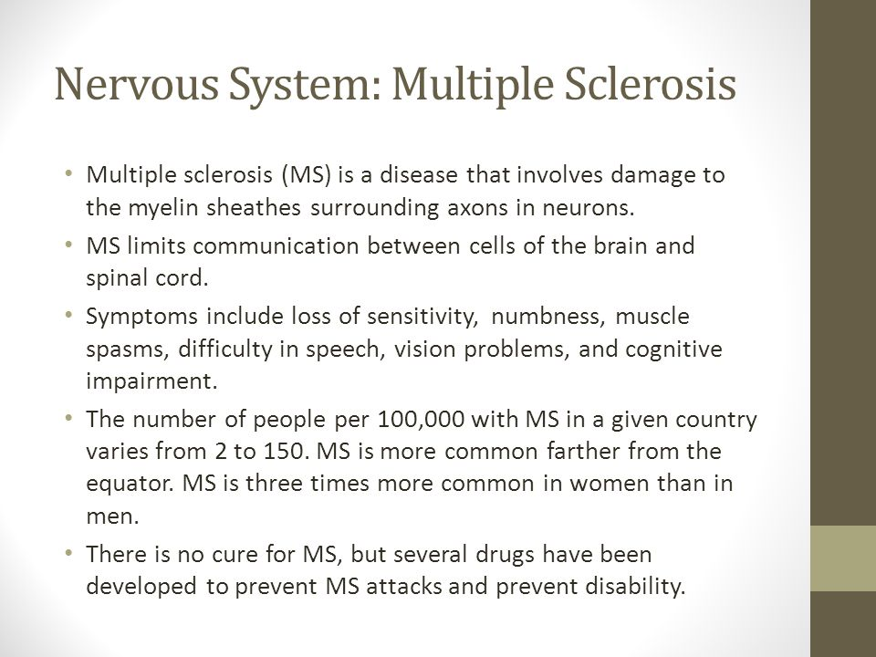 Nervous System: Multiple Sclerosis Multiple sclerosis (MS) is a disease that involves damage to the myelin sheathes surrounding axons in neurons.