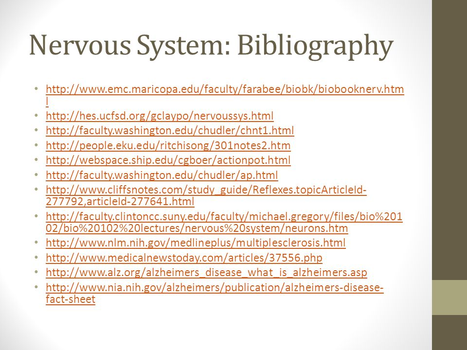 Nervous System: Bibliography http://www.emc.maricopa.edu/faculty/farabee/biobk/biobooknerv.htm l http://www.emc.maricopa.edu/faculty/farabee/biobk/biobooknerv.htm l http://hes.ucfsd.org/gclaypo/nervoussys.html http://faculty.washington.edu/chudler/chnt1.html http://people.eku.edu/ritchisong/301notes2.htm http://webspace.ship.edu/cgboer/actionpot.html http://faculty.washington.edu/chudler/ap.html http://www.cliffsnotes.com/study_guide/Reflexes.topicArticleId- 277792,articleId-277641.html http://www.cliffsnotes.com/study_guide/Reflexes.topicArticleId- 277792,articleId-277641.html http://faculty.clintoncc.suny.edu/faculty/michael.gregory/files/bio%201 02/bio%20102%20lectures/nervous%20system/neurons.htm http://faculty.clintoncc.suny.edu/faculty/michael.gregory/files/bio%201 02/bio%20102%20lectures/nervous%20system/neurons.htm http://www.nlm.nih.gov/medlineplus/multiplesclerosis.html http://www.medicalnewstoday.com/articles/37556.php http://www.alz.org/alzheimers_disease_what_is_alzheimers.asp http://www.nia.nih.gov/alzheimers/publication/alzheimers-disease- fact-sheet http://www.nia.nih.gov/alzheimers/publication/alzheimers-disease- fact-sheet