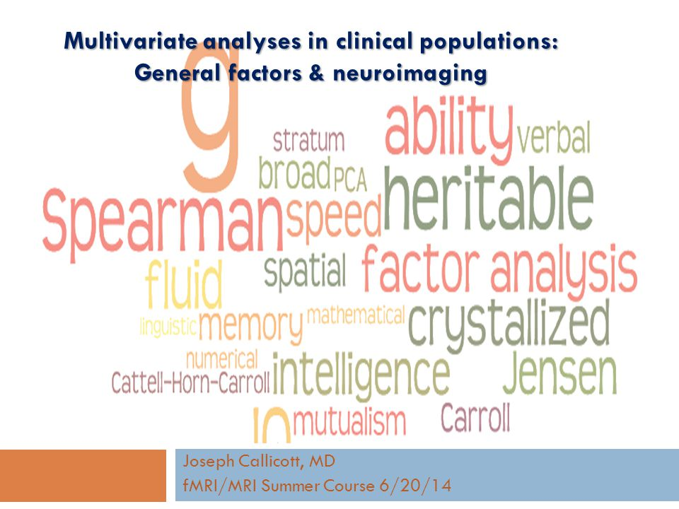Multivariate analyses in clinical populations: General factors & neuroimaging Joseph Callicott, MD fMRI/MRI Summer Course 6/20/14