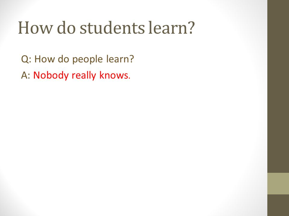 How do students learn Q: How do people learn A: Nobody really knows.