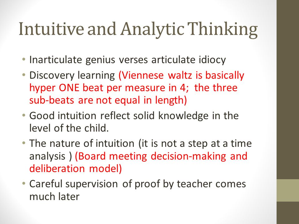 Intuitive and Analytic Thinking Inarticulate genius verses articulate idiocy Discovery learning (Viennese waltz is basically hyper ONE beat per measure in 4; the three sub-beats are not equal in length) Good intuition reflect solid knowledge in the level of the child.