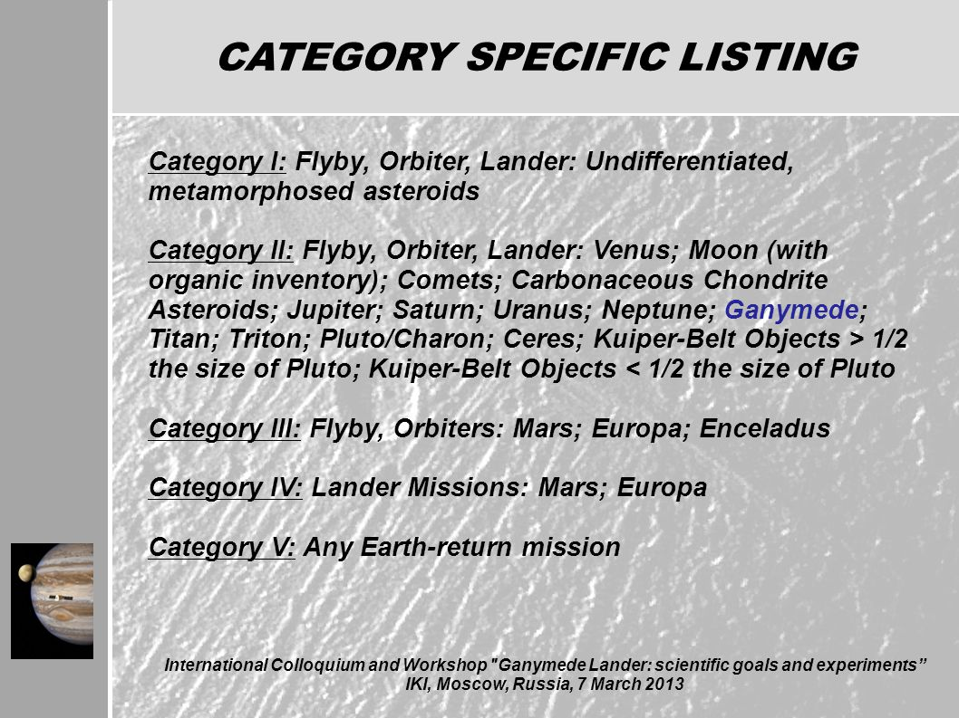 CATEGORY SPECIFIC LISTING Category I: Flyby, Orbiter, Lander: Undifferentiated, metamorphosed asteroids Category II: Flyby, Orbiter, Lander: Venus; Moon (with organic inventory); Comets; Carbonaceous Chondrite Asteroids; Jupiter; Saturn; Uranus; Neptune; Ganymede; Titan; Triton; Pluto/Charon; Ceres; Kuiper-Belt Objects > 1/2 the size of Pluto; Kuiper-Belt Objects < 1/2 the size of Pluto Category III: Flyby, Orbiters: Mars; Europa; Enceladus Category IV: Lander Missions: Mars; Europa Category V: Any Earth-return mission International Colloquium and Workshop Ganymede Lander: scientific goals and experiments IKI, Moscow, Russia, 7 March 2013