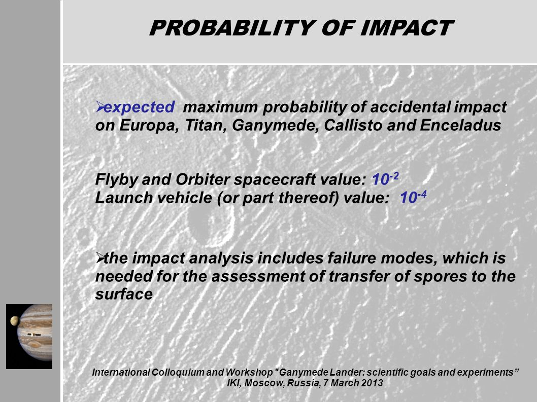 International Colloquium and Workshop Ganymede Lander: scientific goals and experiments IKI, Moscow, Russia, 7 March 2013 PROBABILITY OF IMPACT  expected maximum probability of accidental impact on Europa, Titan, Ganymede, Callisto and Enceladus Flyby and Orbiter spacecraft value: 10 -2 Launch vehicle (or part thereof) value: 10 -4  the impact analysis includes failure modes, which is needed for the assessment of transfer of spores to the surface