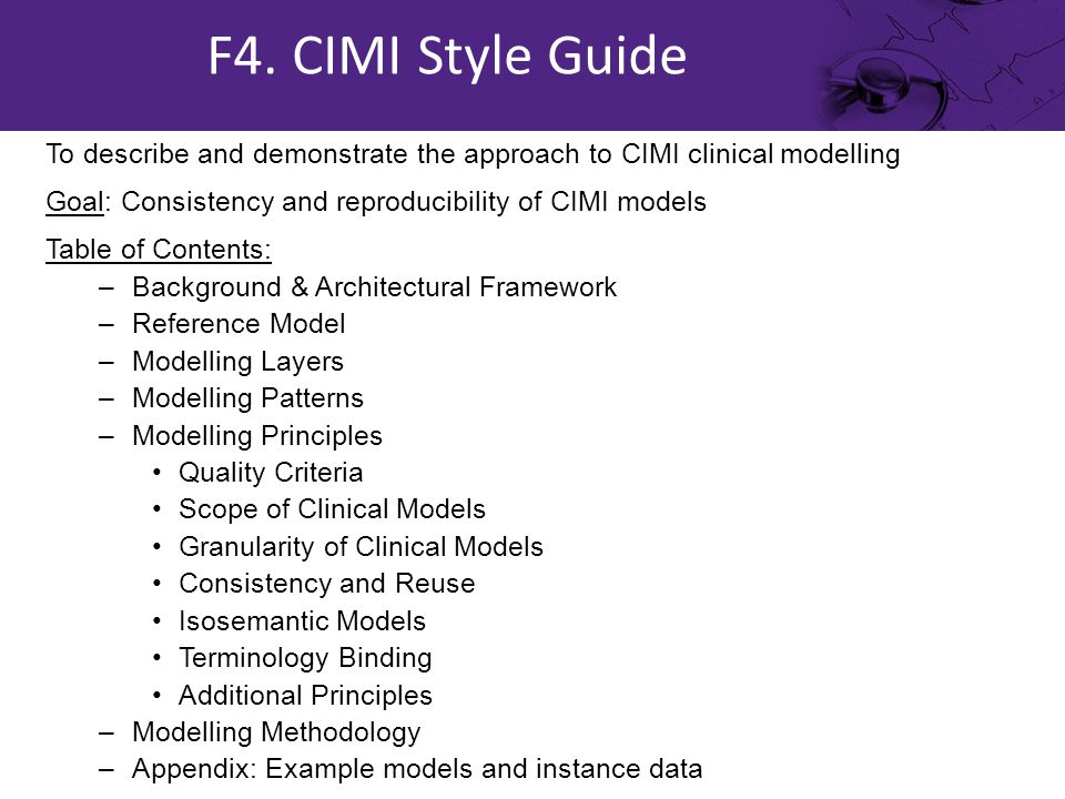 To describe and demonstrate the approach to CIMI clinical modelling Goal: Consistency and reproducibility of CIMI models Table of Contents: –Background & Architectural Framework –Reference Model –Modelling Layers –Modelling Patterns –Modelling Principles Quality Criteria Scope of Clinical Models Granularity of Clinical Models Consistency and Reuse Isosemantic Models Terminology Binding Additional Principles –Modelling Methodology –Appendix: Example models and instance data F4.