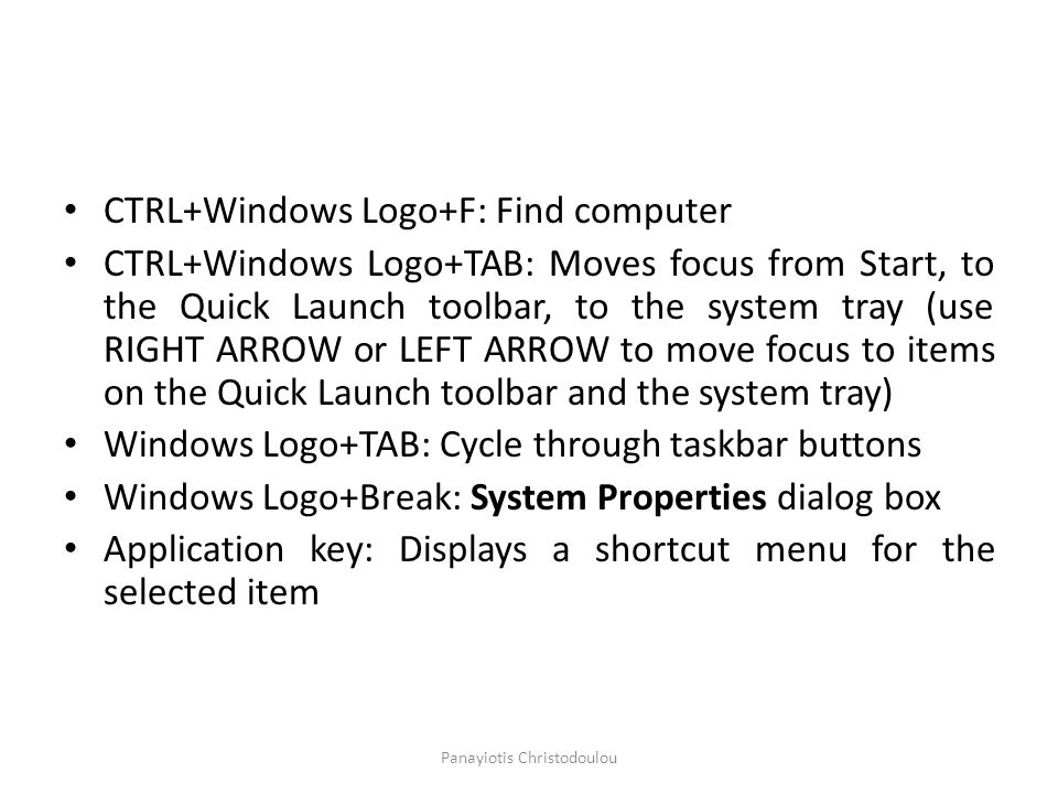 CTRL+Windows Logo+F: Find computer CTRL+Windows Logo+TAB: Moves focus from Start, to the Quick Launch toolbar, to the system tray (use RIGHT ARROW or LEFT ARROW to move focus to items on the Quick Launch toolbar and the system tray) Windows Logo+TAB: Cycle through taskbar buttons Windows Logo+Break: System Properties dialog box Application key: Displays a shortcut menu for the selected item Panayiotis Christodoulou