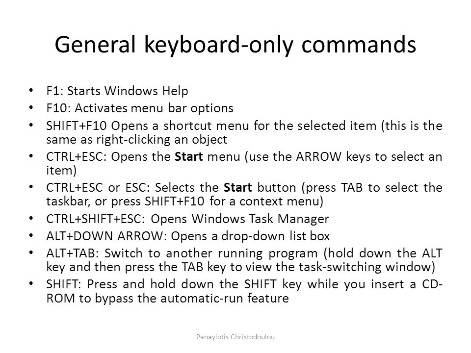 General keyboard-only commands F1: Starts Windows Help F10: Activates menu bar options SHIFT+F10 Opens a shortcut menu for the selected item (this is the same as right-clicking an object CTRL+ESC: Opens the Start menu (use the ARROW keys to select an item) CTRL+ESC or ESC: Selects the Start button (press TAB to select the taskbar, or press SHIFT+F10 for a context menu) CTRL+SHIFT+ESC: Opens Windows Task Manager ALT+DOWN ARROW: Opens a drop-down list box ALT+TAB: Switch to another running program (hold down the ALT key and then press the TAB key to view the task-switching window) SHIFT: Press and hold down the SHIFT key while you insert a CD- ROM to bypass the automatic-run feature Panayiotis Christodoulou