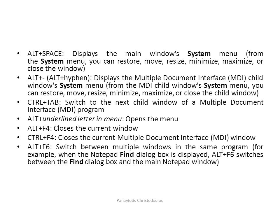 ALT+SPACE: Displays the main window s System menu (from the System menu, you can restore, move, resize, minimize, maximize, or close the window) ALT+- (ALT+hyphen): Displays the Multiple Document Interface (MDI) child window s System menu (from the MDI child window s System menu, you can restore, move, resize, minimize, maximize, or close the child window) CTRL+TAB: Switch to the next child window of a Multiple Document Interface (MDI) program ALT+underlined letter in menu: Opens the menu ALT+F4: Closes the current window CTRL+F4: Closes the current Multiple Document Interface (MDI) window ALT+F6: Switch between multiple windows in the same program (for example, when the Notepad Find dialog box is displayed, ALT+F6 switches between the Find dialog box and the main Notepad window) Panayiotis Christodoulou