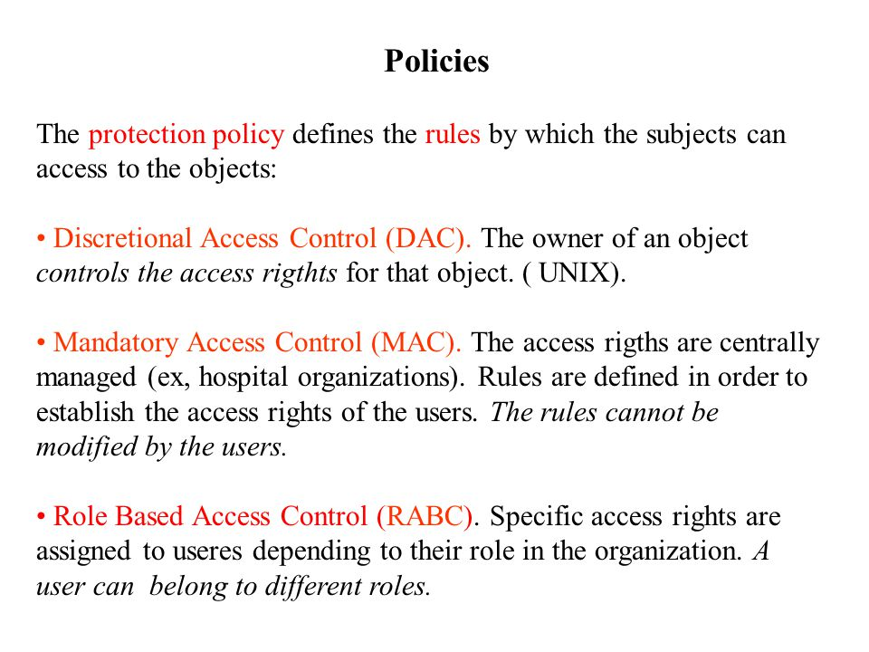 Policies The protection policy defines the rules by which the subjects can access to the objects: Discretional Access Control (DAC).