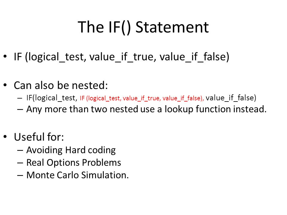 The IF() Statement IF (logical_test, value_if_true, value_if_false) Can also be nested: – IF(logical_test, IF (logical_test, value_if_true, value_if_false), value_if_false) – Any more than two nested use a lookup function instead.