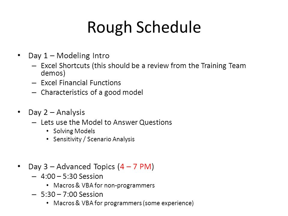 Rough Schedule Day 1 – Modeling Intro – Excel Shortcuts (this should be a review from the Training Team demos) – Excel Financial Functions – Characteristics of a good model Day 2 – Analysis – Lets use the Model to Answer Questions Solving Models Sensitivity / Scenario Analysis Day 3 – Advanced Topics (4 – 7 PM) – 4:00 – 5:30 Session Macros & VBA for non-programmers – 5:30 – 7:00 Session Macros & VBA for programmers (some experience)