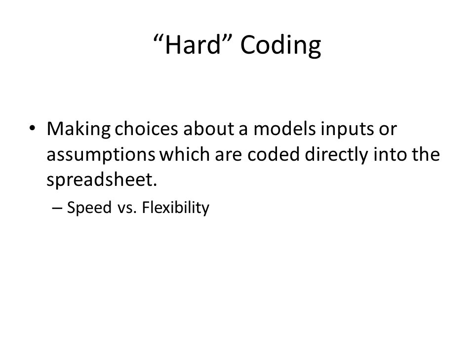 Hard Coding Making choices about a models inputs or assumptions which are coded directly into the spreadsheet.