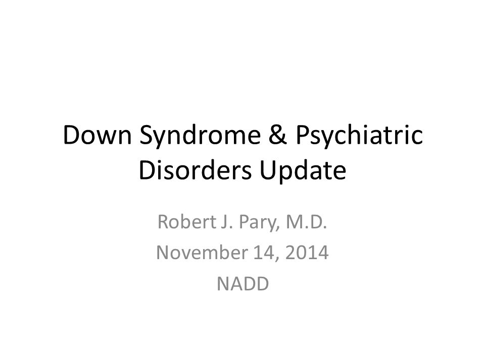 Down Syndrome & Psychiatric Disorders Update Robert J. Pary, M.D. November 14, 2014 NADD
