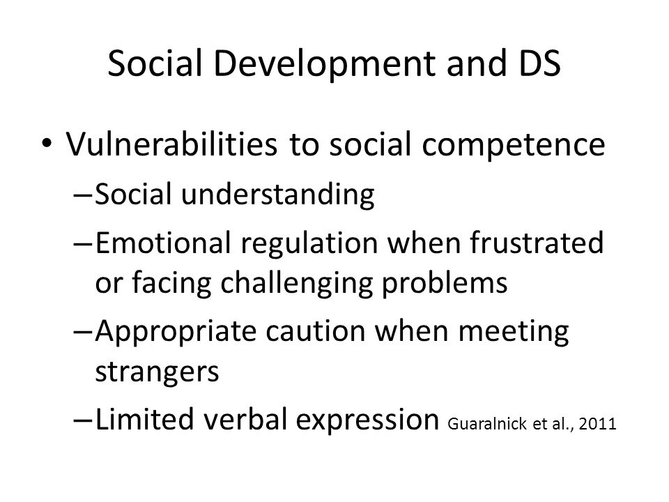 Social Development and DS Vulnerabilities to social competence – Social understanding – Emotional regulation when frustrated or facing challenging problems – Appropriate caution when meeting strangers – Limited verbal expression Guaralnick et al., 2011