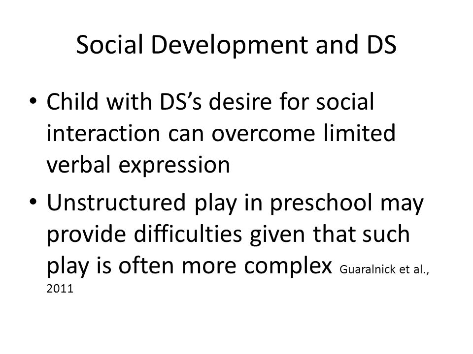 Social Development and DS Child with DS's desire for social interaction can overcome limited verbal expression Unstructured play in preschool may prov