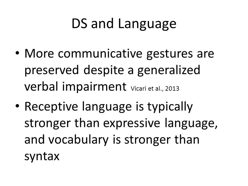 DS and Language More communicative gestures are preserved despite a generalized verbal impairment Vicari et al., 2013 Receptive language is typically stronger than expressive language, and vocabulary is stronger than syntax