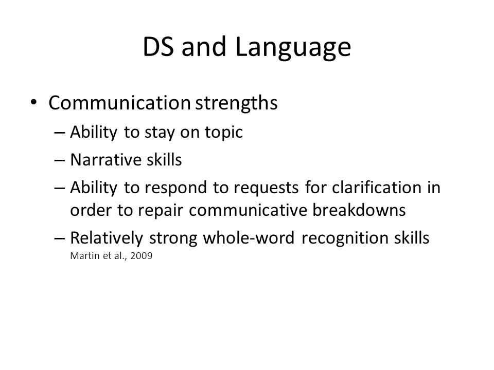 DS and Language Communication strengths – Ability to stay on topic – Narrative skills – Ability to respond to requests for clarification in order to repair communicative breakdowns – Relatively strong whole-word recognition skills Martin et al., 2009