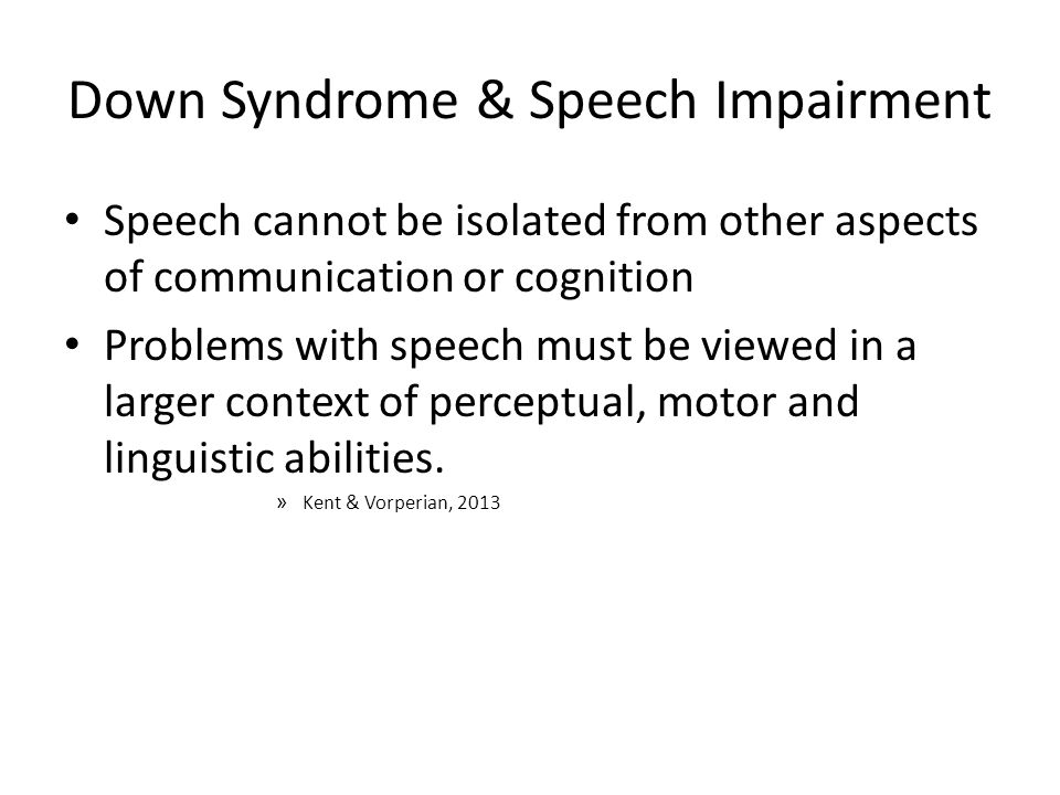 Down Syndrome & Speech Impairment Speech cannot be isolated from other aspects of communication or cognition Problems with speech must be viewed in a