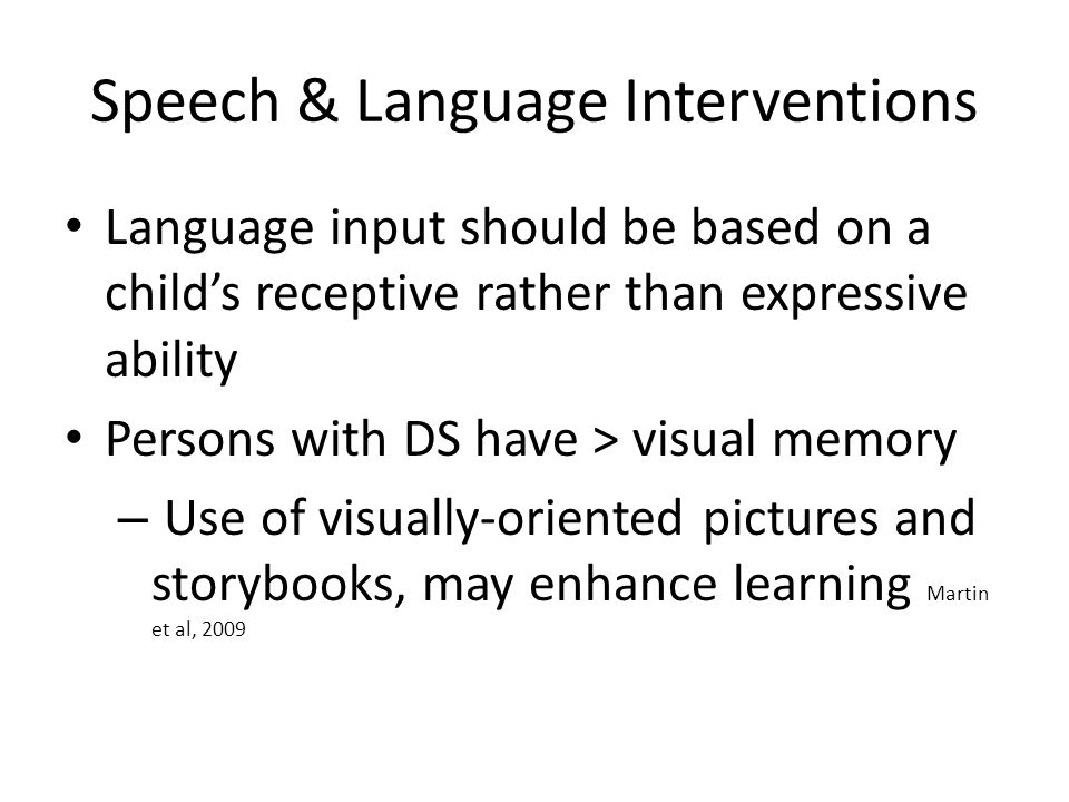 Speech & Language Interventions Language input should be based on a child's receptive rather than expressive ability Persons with DS have > visual mem