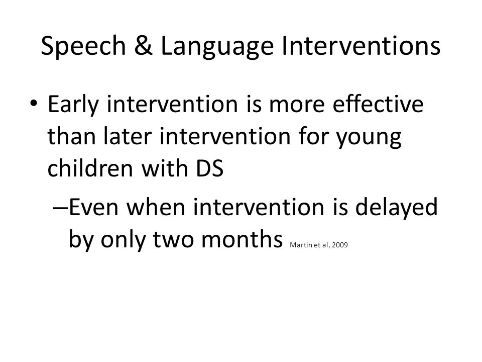 Speech & Language Interventions Early intervention is more effective than later intervention for young children with DS – Even when intervention is delayed by only two months Martin et al, 2009